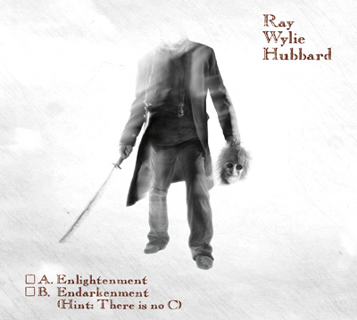 Ray Wylie Hubbard A Enlightenment B Endarkenment C Hint There is No C